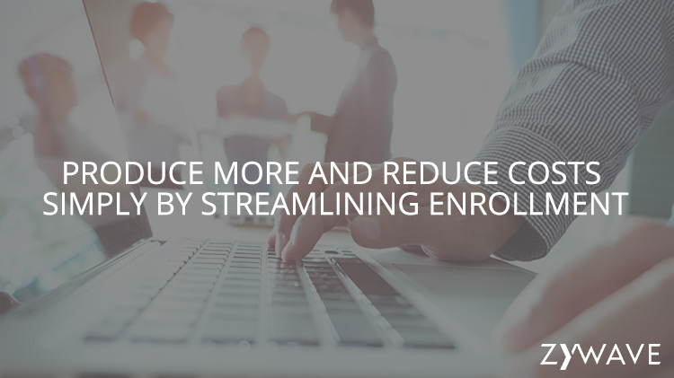 Produce more and Reduce Costs Simply by Streamlining Enrollment